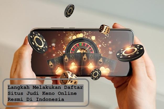 Langkah Melakukan Daftar Situs Judi Keno Online Resmi Di Indonesia