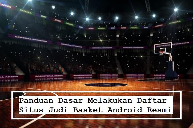 Panduan Dasar Melakukan Daftar Situs Judi Basket Android Resmi